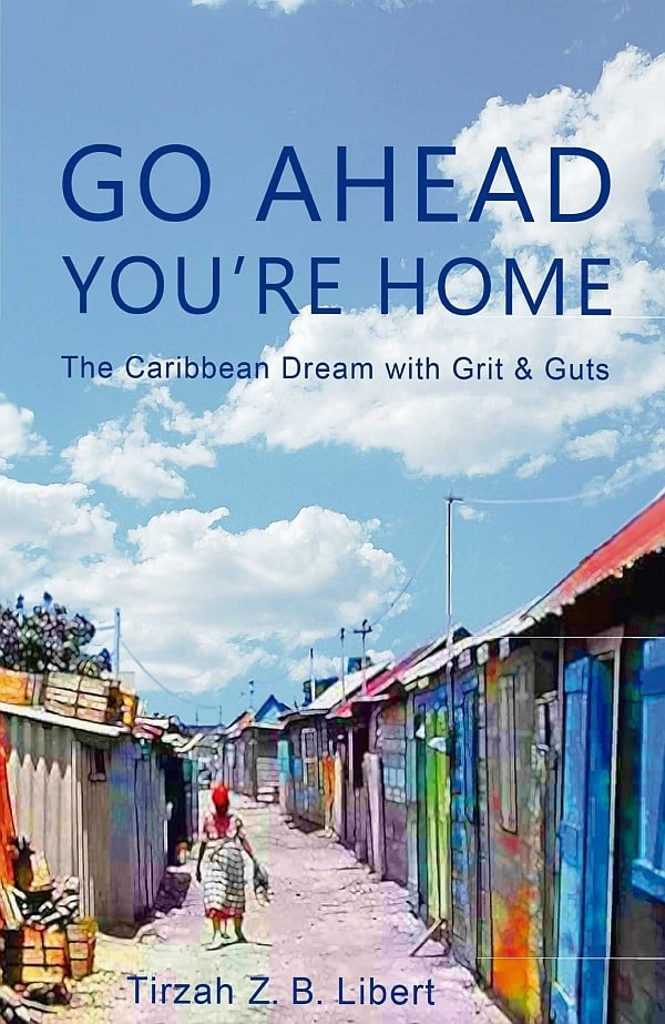 Go Ahead, You're Home: The Caribbean Dream with Grit & Guts by Tirzah Z. B. Libert