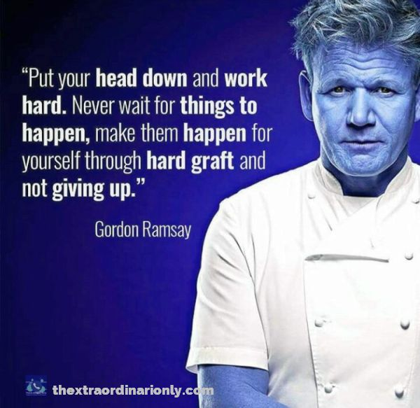 thextraordinarionly quote by Gordon Ramsey on how to create a successful online business blog, work hard and make things happen